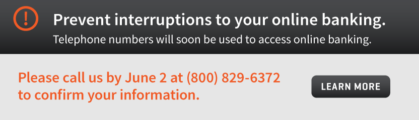 Prevent interruptions to your online banking. Telephone numbers will soon be used to access online banking. Please call us by June 2 at 800-829-6272 to confirm your information.